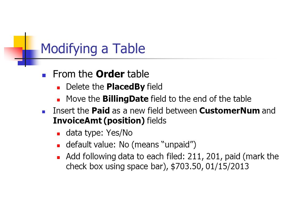 Modifying a Table From the Order table Delete the PlacedBy field Move the BillingDate field to the end of the table Insert the Paid as a new field bet