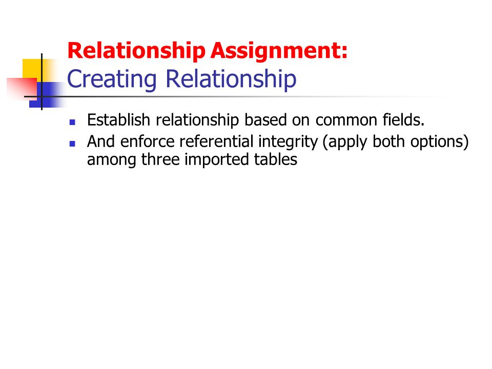 Relationship Assignment: Creating Relationship Establish relationship based on common fields. And enforce referential integrity (apply both options) a