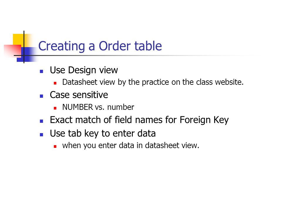 Creating a Order table Use Design view Datasheet view by the practice on the class website. Case sensitive NUMBER vs. number Exact match of field name