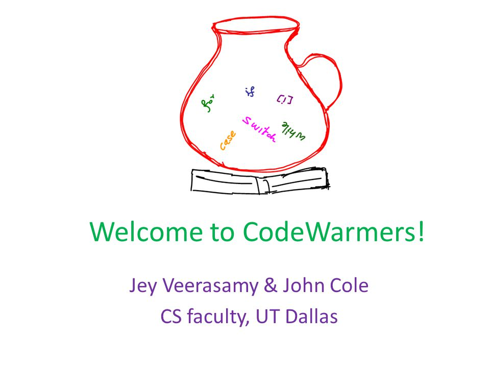 Welcome to CodeWarmers! Jey Veerasamy & John Cole CS faculty, UT Dallas