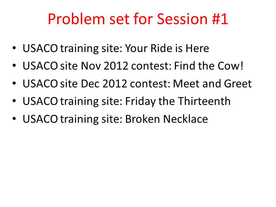 Problem set for Session #1 USACO training site: Your Ride is Here USACO site Nov 2012 contest: Find the Cow! USACO site Dec 2012 contest: Meet and Gre