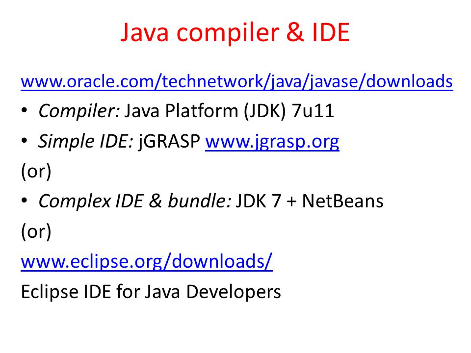 Java compiler & IDE www.oracle.com/technetwork/java/javase/downloads Compiler: Java Platform (JDK) 7u11 Simple IDE: jGRASP www.jgrasp.orgwww.jgrasp.org (or) Complex IDE & bundle: JDK 7 + NetBeans (or) www.eclipse.org/downloads/ Eclipse IDE for Java Developers