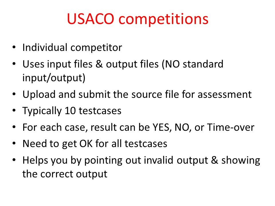 USACO competitions Individual competitor Uses input files & output files (NO standard input/output) Upload and submit the source file for assessment Typically 10 testcases For each case, result can be YES, NO, or Time-over Need to get OK for all testcases Helps you by pointing out invalid output & showing the correct output