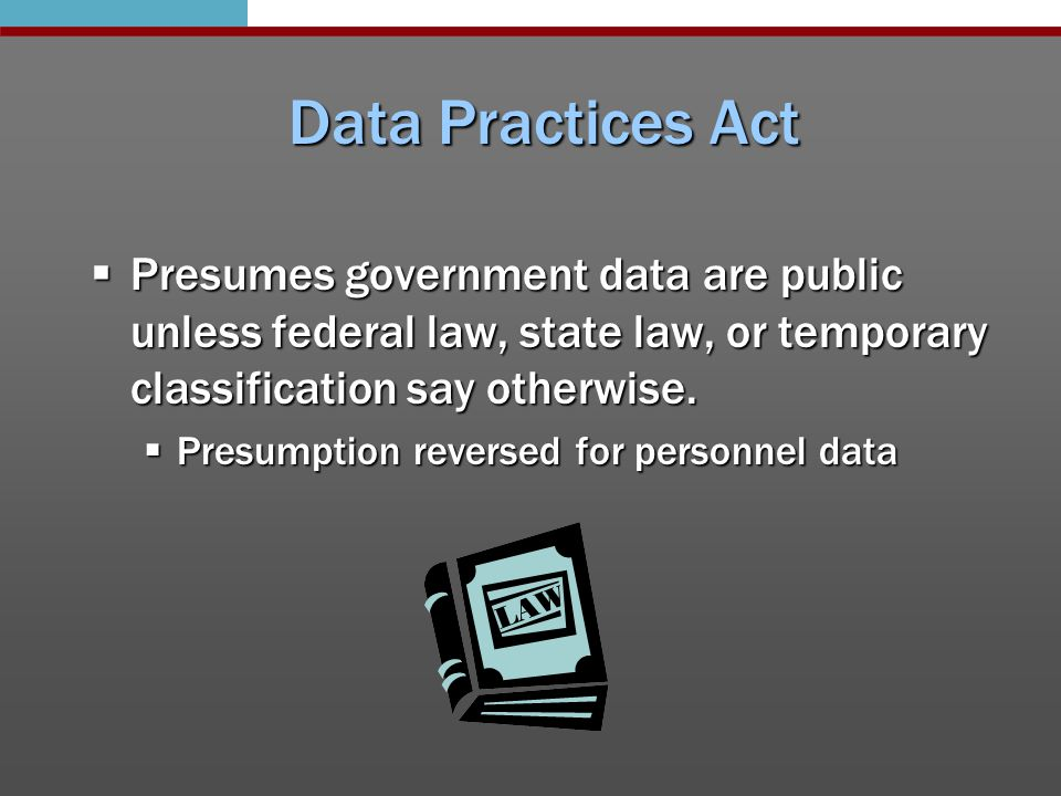 Types of data & who has access  3 classifications, with subcategories:  Data on individuals  Public, private, and confidential  Data not on individuals  Public, non-public, protected non-public  Data on decedents  Public, private, confidential  Who can access data depends on classification