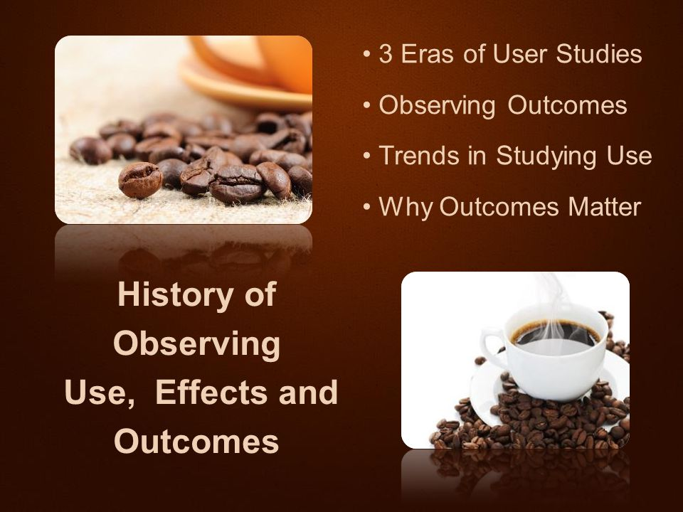 3 Eras of User Studies Observing Outcomes Trends in Studying Use Why Outcomes Matter History of Observing Use, Effects and Outcomes
