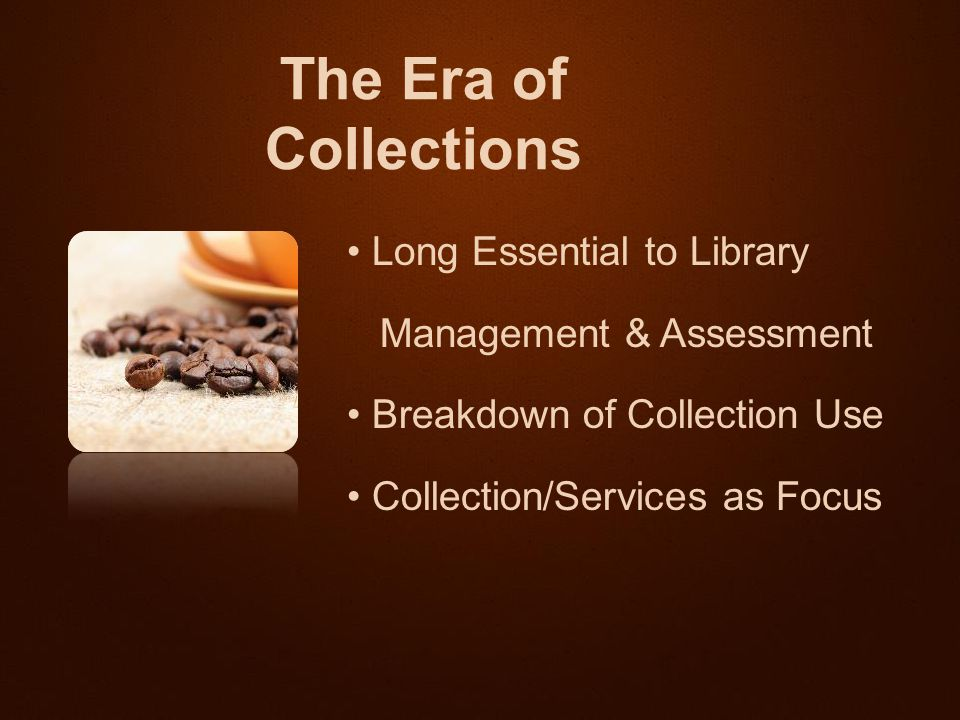 Long Essential to Library Management & Assessment Breakdown of Collection Use Collection/Services as Focus The Era of Collections