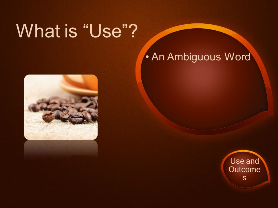 "An Ambiguous Word What is ""Use""? Use and Outcome s"