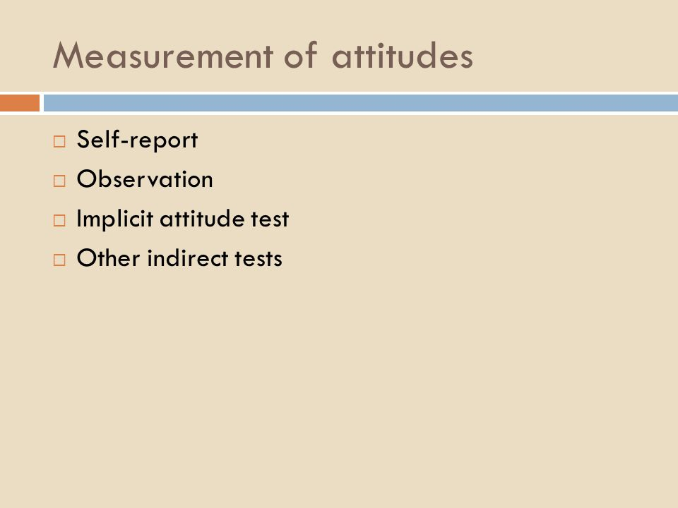 Measurement of attitudes  Self-report  Observation  Implicit attitude test  Other indirect tests
