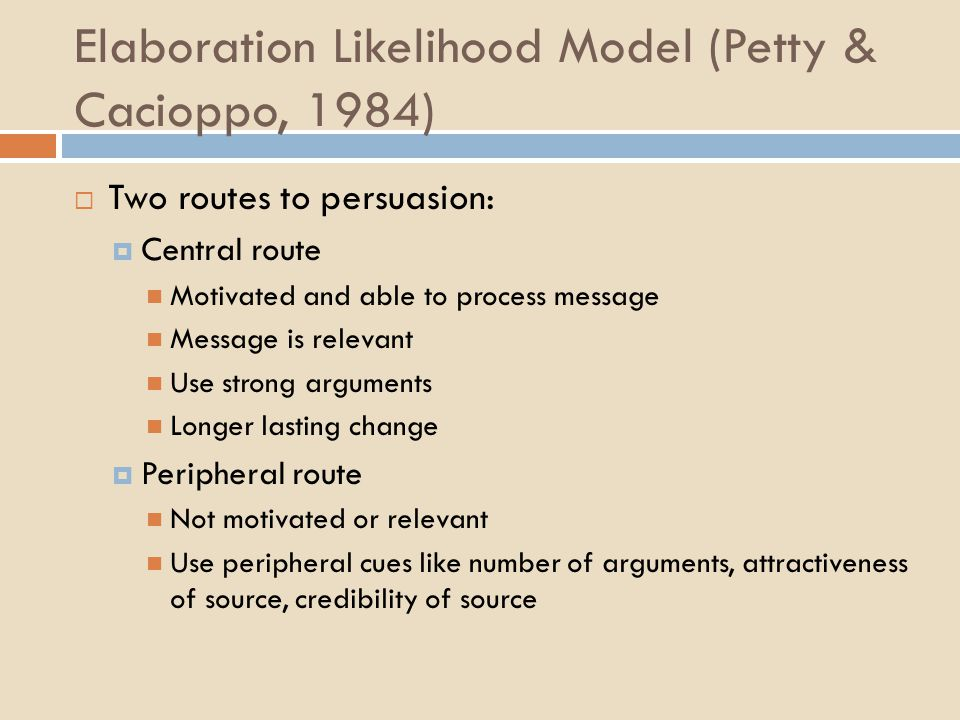 Elaboration Likelihood Model (Petty & Cacioppo, 1984)  Two routes to persuasion:  Central route Motivated and able to process message Message is relevant Use strong arguments Longer lasting change  Peripheral route Not motivated or relevant Use peripheral cues like number of arguments, attractiveness of source, credibility of source