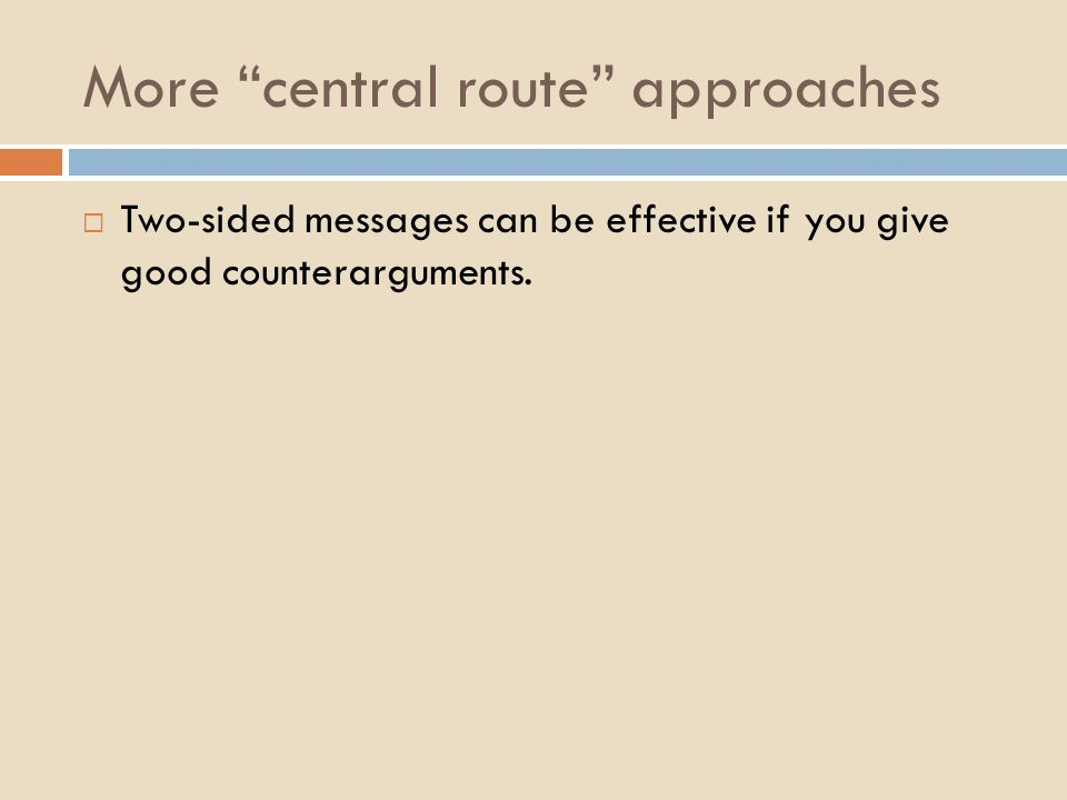 More central route approaches  Two-sided messages can be effective if you give good counterarguments.