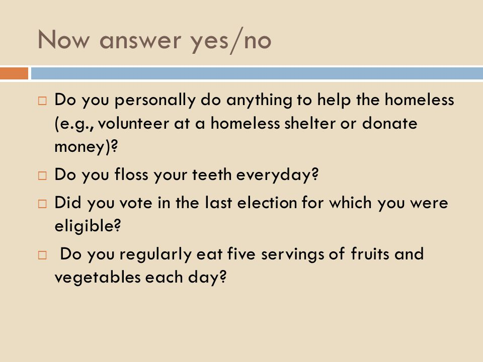 Now answer yes/no  Do you personally do anything to help the homeless (e.g., volunteer at a homeless shelter or donate money).