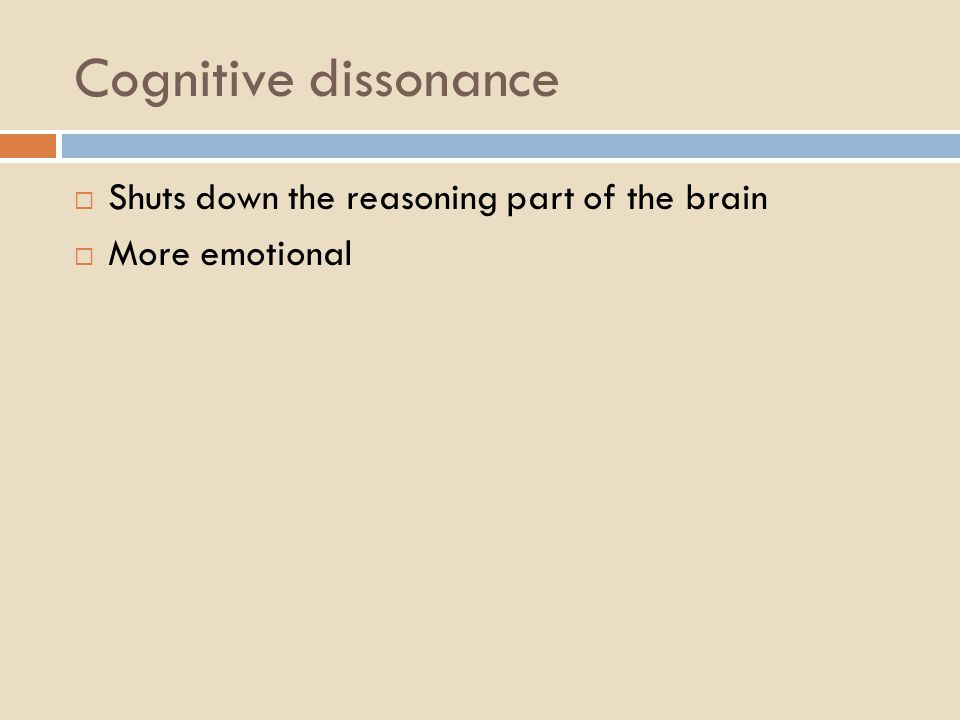 Cognitive dissonance  Shuts down the reasoning part of the brain  More emotional