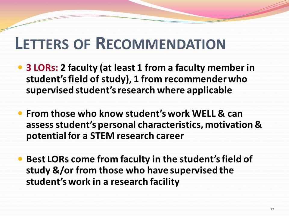L ETTERS OF R ECOMMENDATION 3 LORs: 2 faculty (at least 1 from a faculty member in student's field of study), 1 from recommender who supervised student's research where applicable From those who know student's work WELL & can assess student's personal characteristics, motivation & potential for a STEM research career Best LORs come from faculty in the student's field of study &/or from those who have supervised the student's work in a research facility 12