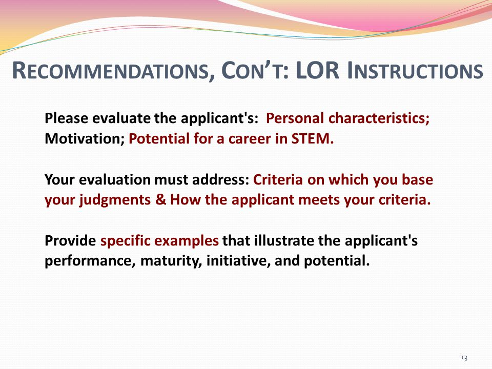 R ECOMMENDATIONS, C ON ' T : LOR I NSTRUCTIONS Please evaluate the applicant s: Personal characteristics; Motivation; Potential for a career in STEM.