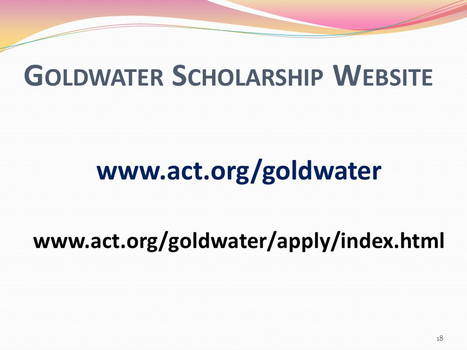 G OLDWATER S CHOLARSHIP W EBSITE www.act.org/goldwater www.act.org/goldwater/apply/index.html 18
