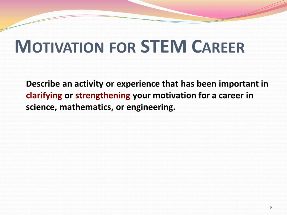 M OTIVATION FOR STEM C AREER Describe an activity or experience that has been important in clarifying or strengthening your motivation for a career in science, mathematics, or engineering.