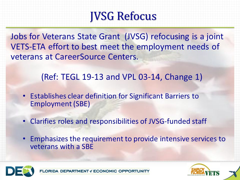 CareerSource Staff Roles 3 Frontline/WP/WIA staff focus on providing Core Services and Initial Assessment to Veterans seeking employment assistance (majority of veterans will be served by Frontline/WP/WIA staff) DVOP specialists provide intensive services to veterans with SBE(s) (are not to provide services to any other population) (May determine potential SBE population using VETS 9002/VETs 200) LVER staff conduct employer outreach and job development in the local community, on behalf of all CareerSource Center veterans (are not to provide direct services to participants)
