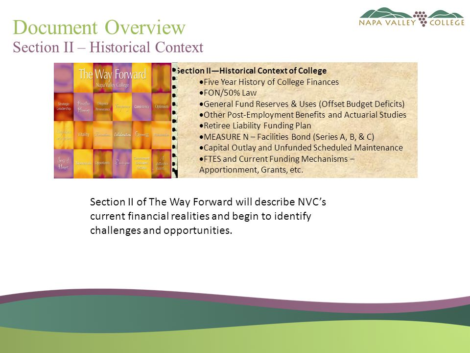 Document Overview Section II – Historical Context Section II—Historical Context of College  Five Year History of College Finances  FON/50% Law  General Fund Reserves & Uses (Offset Budget Deficits)  Other Post-Employment Benefits and Actuarial Studies  Retiree Liability Funding Plan  MEASURE N – Facilities Bond (Series A, B, & C)  Capital Outlay and Unfunded Scheduled Maintenance  FTES and Current Funding Mechanisms – Apportionment, Grants, etc.