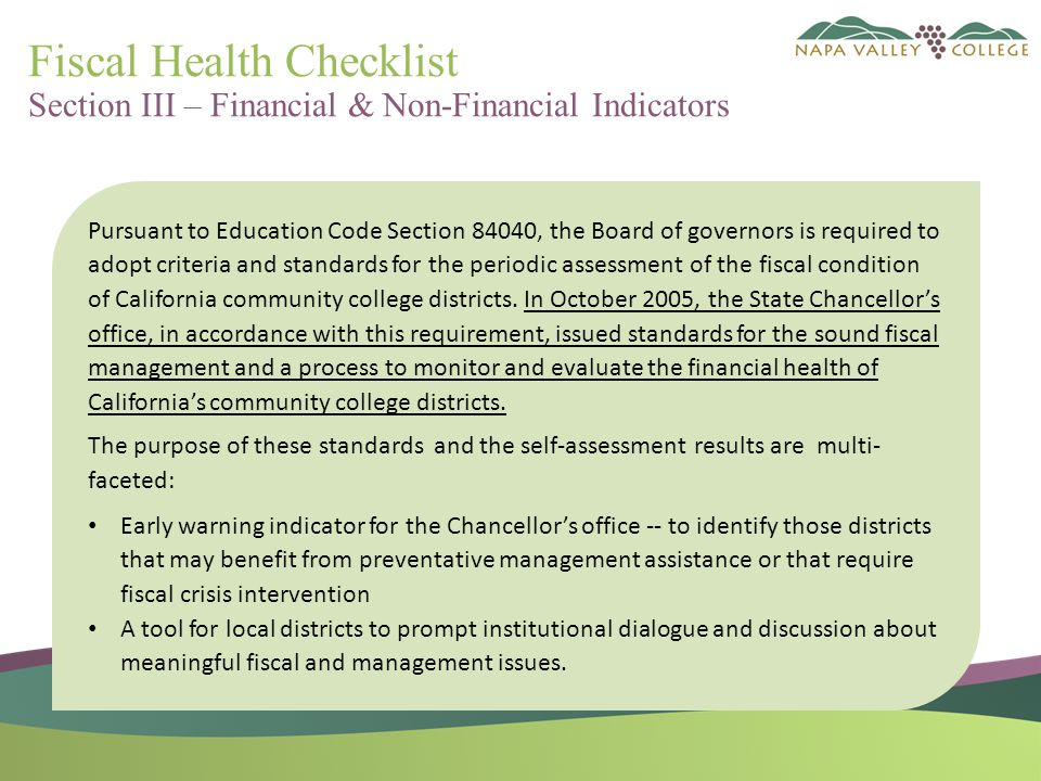 Fiscal Health Checklist Section III – Financial & Non-Financial Indicators Pursuant to Education Code Section 84040, the Board of governors is required to adopt criteria and standards for the periodic assessment of the fiscal condition of California community college districts.