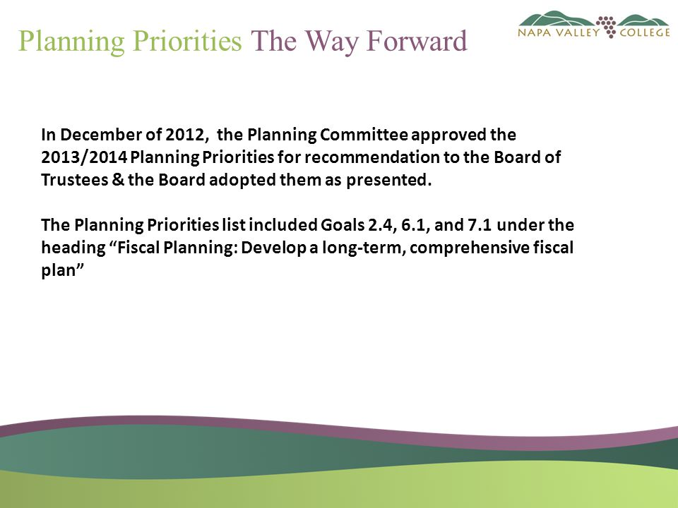 Developed by the Planning Committee & Board Approved 2011-2014 Strategic Plan Added to the SP by the Planning Committee and BOT Approved Goal 7 – Fiscal Stability Proposed strategic initiatives per Goal 7 The Way Forward 2013/2014 and beyond Budget & Unit Plans Background of The Way Forward