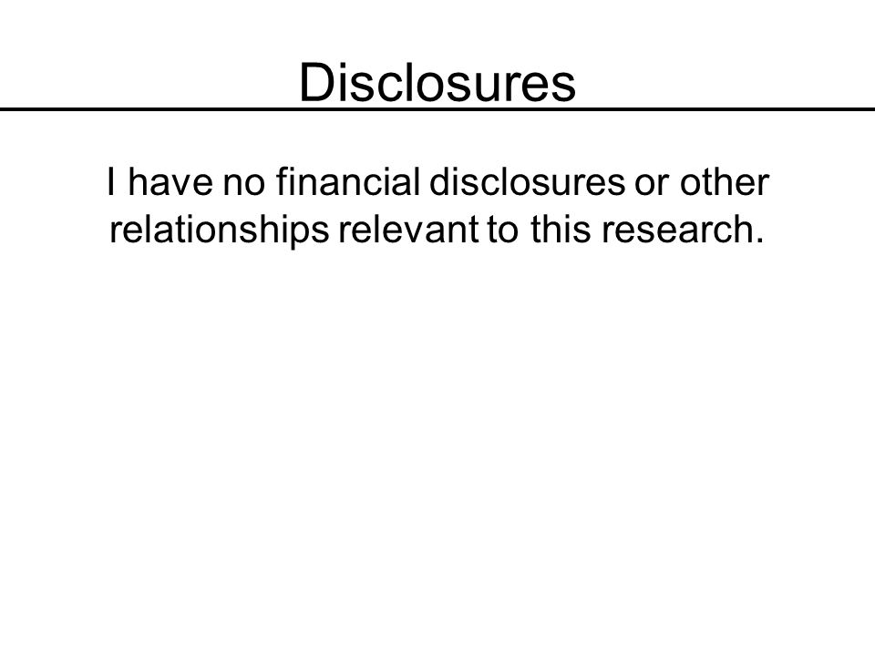Disclosures I have no financial disclosures or other relationships relevant to this research.