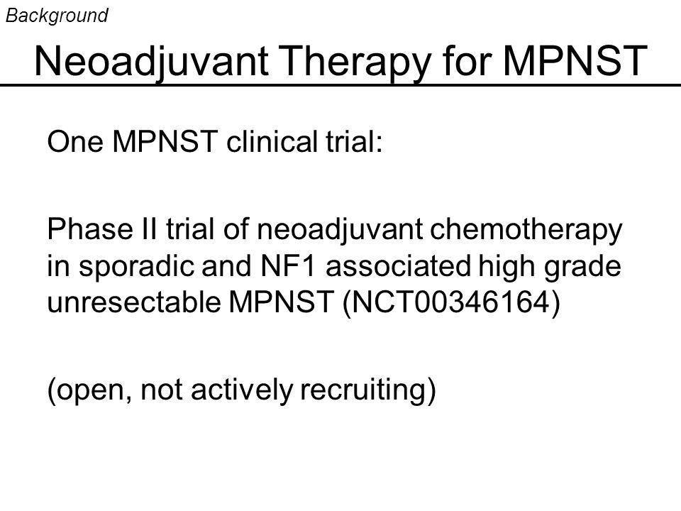 Neoadjuvant Therapy for MPNST One MPNST clinical trial: Phase II trial of neoadjuvant chemotherapy in sporadic and NF1 associated high grade unresectable MPNST (NCT00346164) (open, not actively recruiting) Background