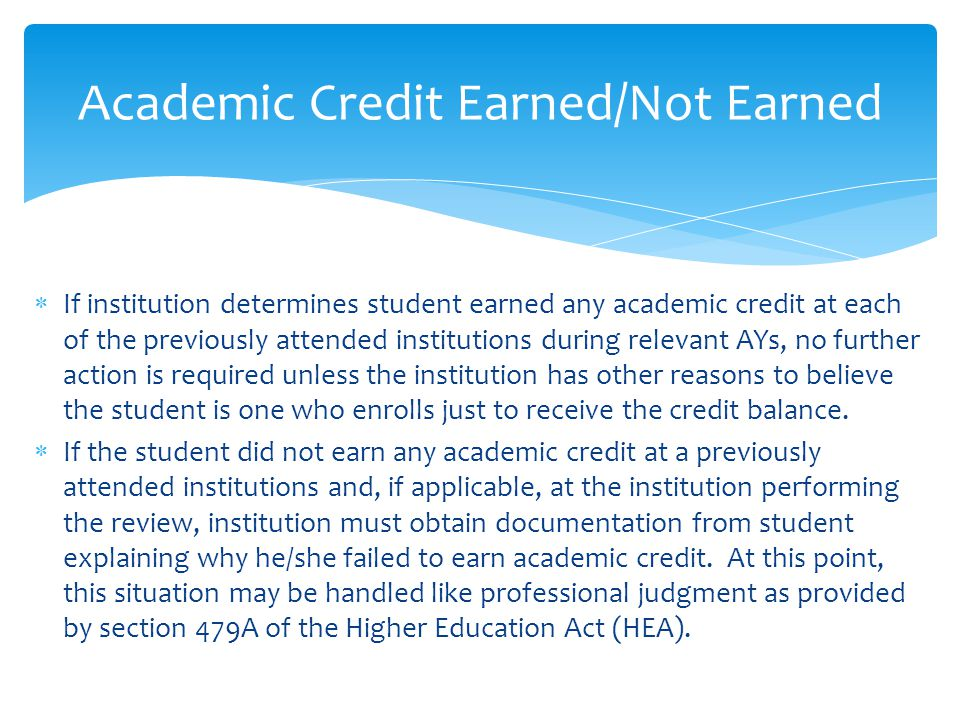  If institution determines student earned any academic credit at each of the previously attended institutions during relevant AYs, no further action is required unless the institution has other reasons to believe the student is one who enrolls just to receive the credit balance.