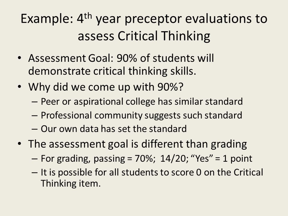 Example: 4 th year preceptor evaluations to assess Critical Thinking Assessment Goal: 90% of students will demonstrate critical thinking skills.