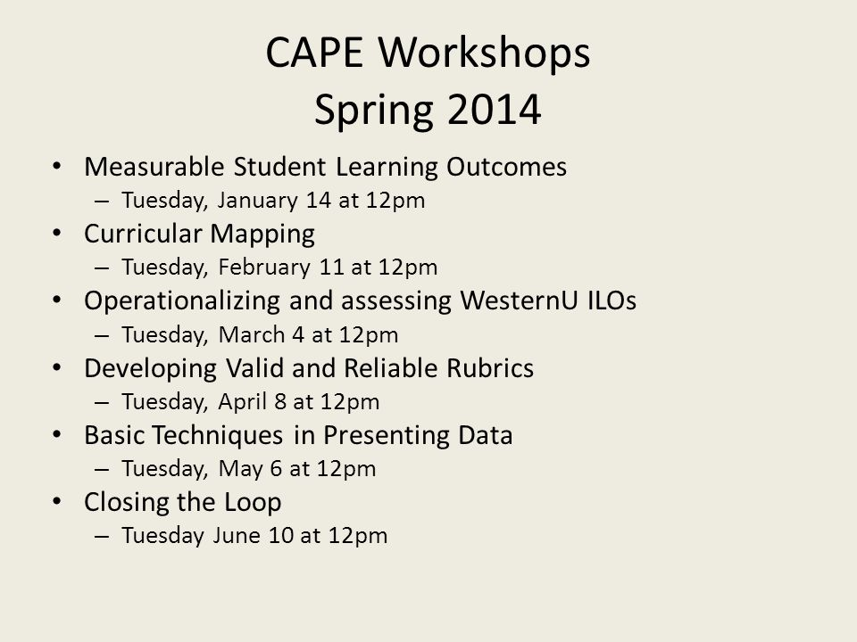 CAPE Workshops Spring 2014 Measurable Student Learning Outcomes – Tuesday, January 14 at 12pm Curricular Mapping – Tuesday, February 11 at 12pm Operationalizing and assessing WesternU ILOs – Tuesday, March 4 at 12pm Developing Valid and Reliable Rubrics – Tuesday, April 8 at 12pm Basic Techniques in Presenting Data – Tuesday, May 6 at 12pm Closing the Loop – Tuesday June 10 at 12pm