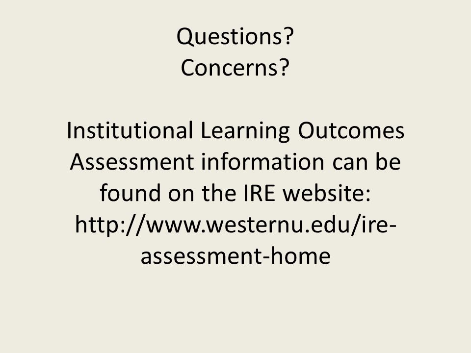 Questions? Concerns? Institutional Learning Outcomes Assessment information can be found on the IRE website: http://www.westernu.edu/ire- assessment-h