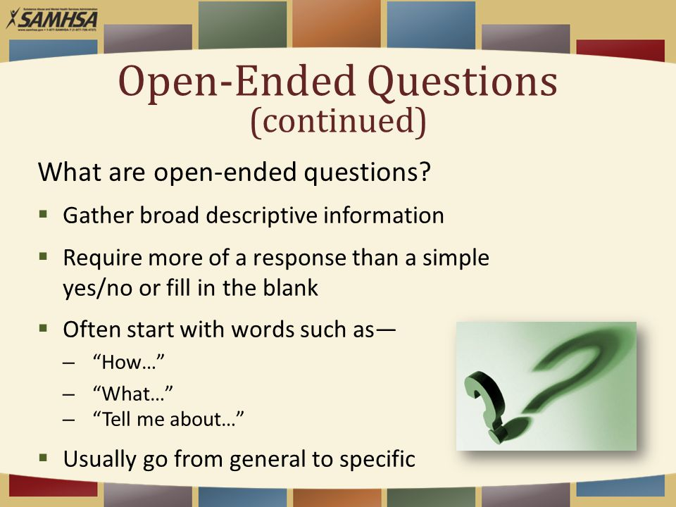 Open-Ended Questions (continued) What are open-ended questions?  Gather broad descriptive information  Require more of a response than a simple yes/