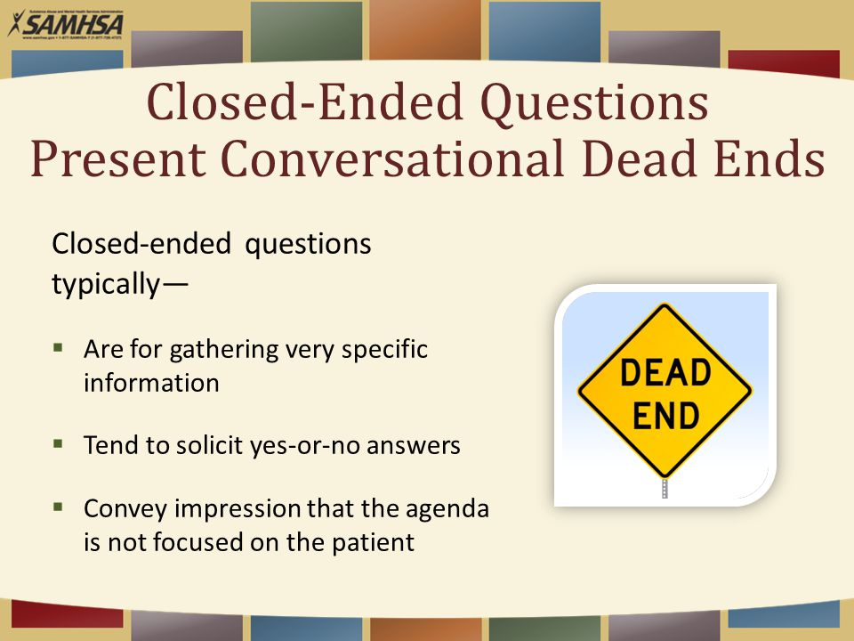 Closed-Ended Questions Present Conversational Dead Ends Closed-ended questions typically—  Are for gathering very specific information  Tend to soli