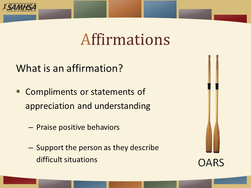 Affirmations What is an affirmation?  Compliments or statements of appreciation and understanding – Praise positive behaviors – Support the person as