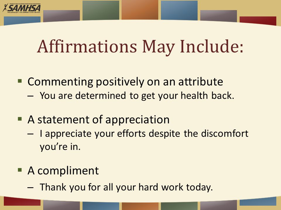 Affirmations May Include:  Commenting positively on an attribute – You are determined to get your health back.  A statement of appreciation – I appr