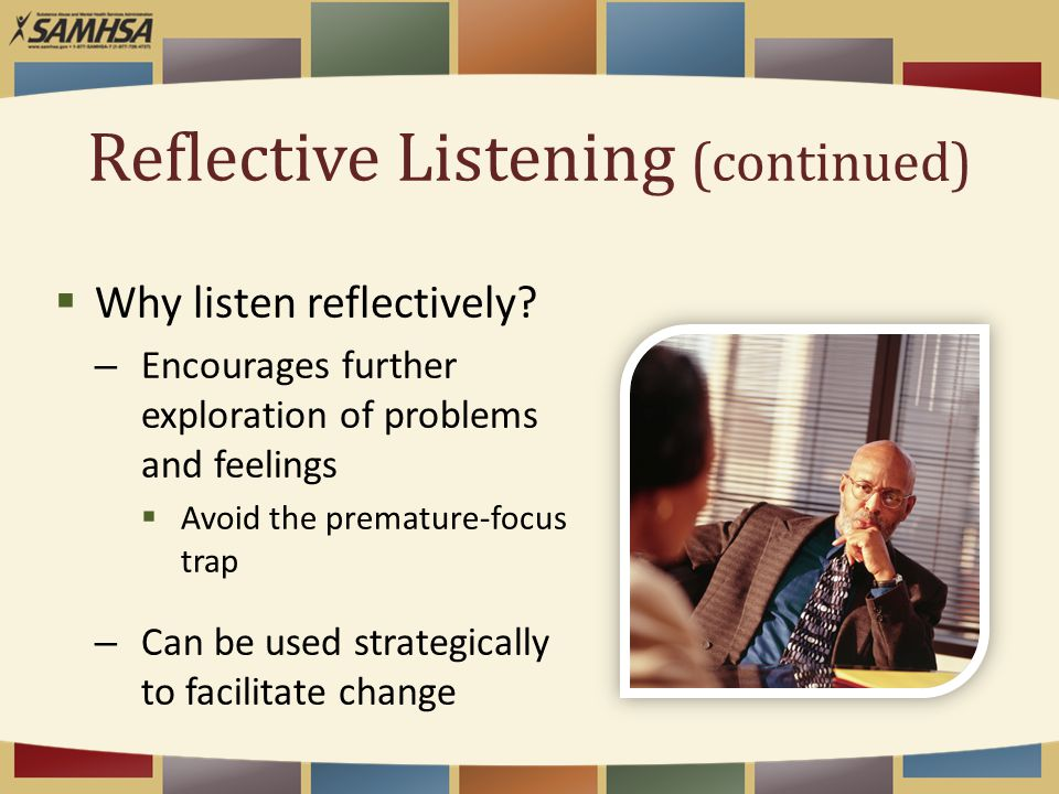 Reflective Listening (continued)  Why listen reflectively? – Encourages further exploration of problems and feelings  Avoid the premature-focus trap