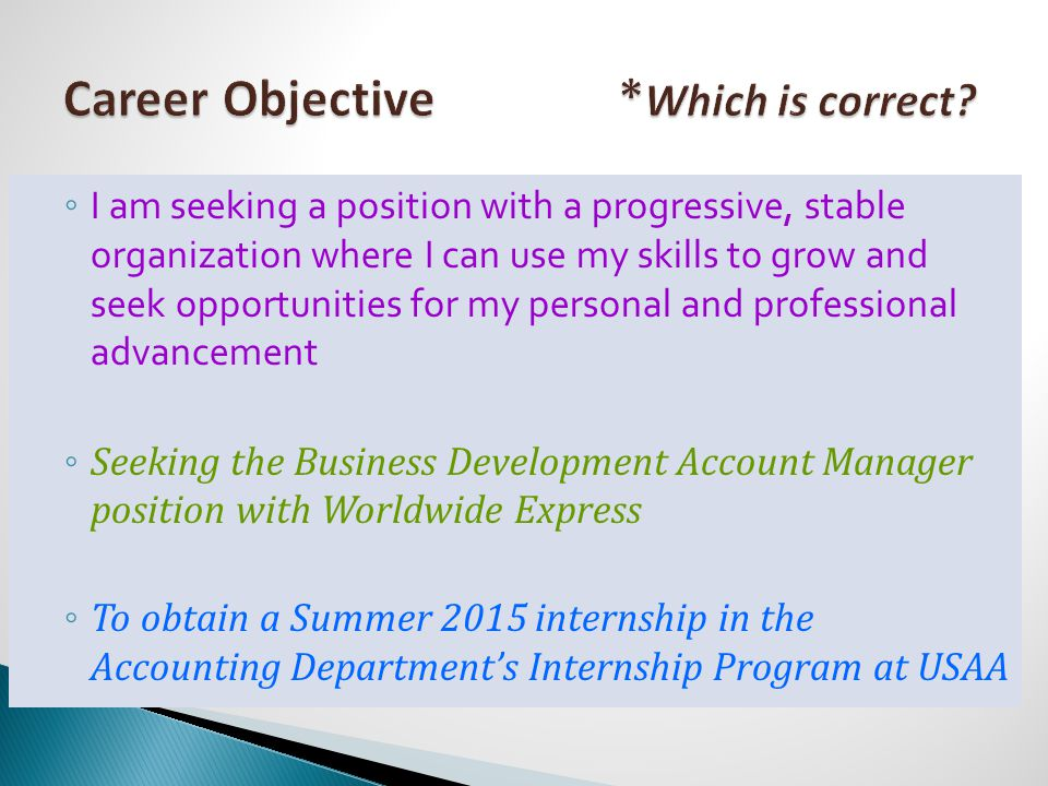 ◦ I am seeking a position with a progressive, stable organization where I can use my skills to grow and seek opportunities for my personal and professional advancement ◦ Seeking the Business Development Account Manager position with Worldwide Express ◦ To obtain a Summer 2015 internship in the Accounting Department's Internship Program at USAA