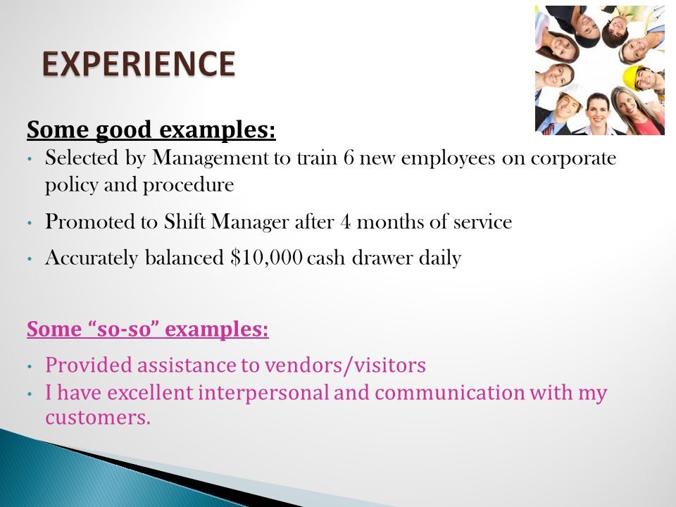 Some good examples: Selected by Management to train 6 new employees on corporate policy and procedure Promoted to Shift Manager after 4 months of service Accurately balanced $10,000 cash drawer daily Some so-so examples: Provided assistance to vendors/visitors I have excellent interpersonal and communication with my customers.