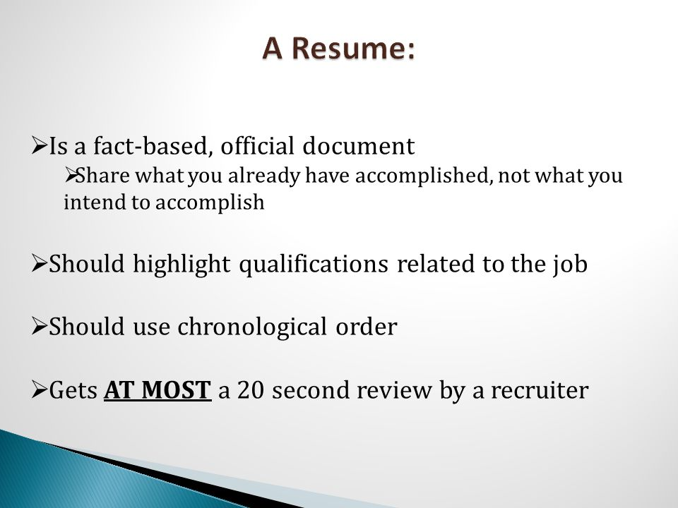  Is a fact-based, official document  Share what you already have accomplished, not what you intend to accomplish  Should highlight qualifications related to the job  Should use chronological order  Gets AT MOST a 20 second review by a recruiter