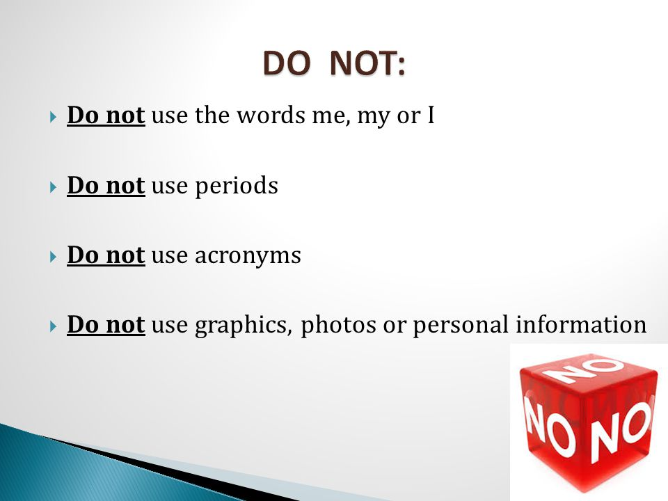  Do not use the words me, my or I  Do not use periods  Do not use acronyms  Do not use graphics, photos or personal information