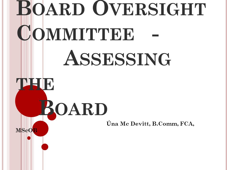 B OARD O VERSIGHT C OMMITTEE - A SSESSING THE B OARD Úna Mc Devitt, B.Comm, FCA, MScOB