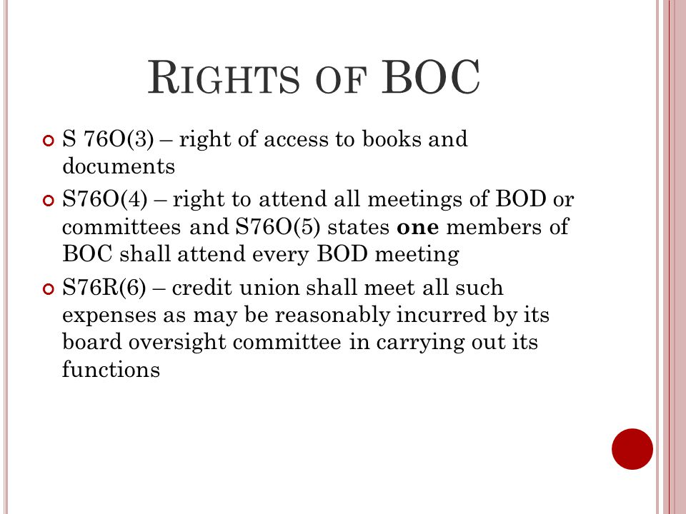 R IGHTS OF BOC S 76O(3) – right of access to books and documents S76O(4) – right to attend all meetings of BOD or committees and S76O(5) states one members of BOC shall attend every BOD meeting S76R(6) – credit union shall meet all such expenses as may be reasonably incurred by its board oversight committee in carrying out its functions