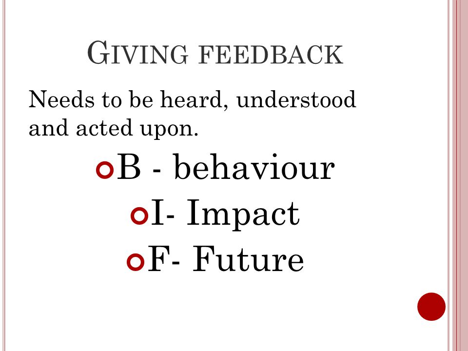 G IVING FEEDBACK Needs to be heard, understood and acted upon. B - behaviour I- Impact F- Future