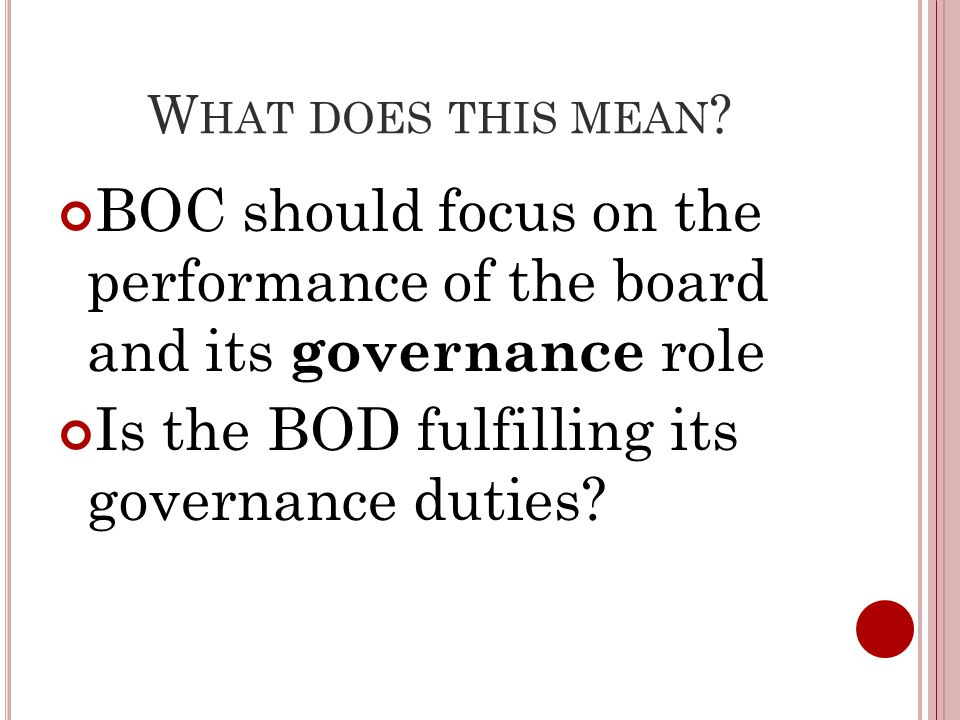 W HAT DOES THIS MEAN ? BOC should focus on the performance of the board and its governance role Is the BOD fulfilling its governance duties?