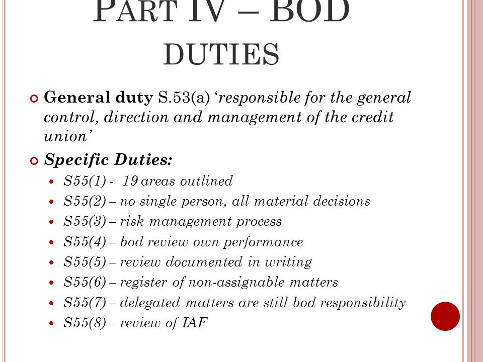 P ART IV – BOD DUTIES General duty S.53(a) ' responsible for the general control, direction and management of the credit union' Specific Duties: S55(1) - 19 areas outlined S55(2) – no single person, all material decisions S55(3) – risk management process S55(4) – bod review own performance S55(5) – review documented in writing S55(6) – register of non-assignable matters S55(7) – delegated matters are still bod responsibility S55(8) – review of IAF