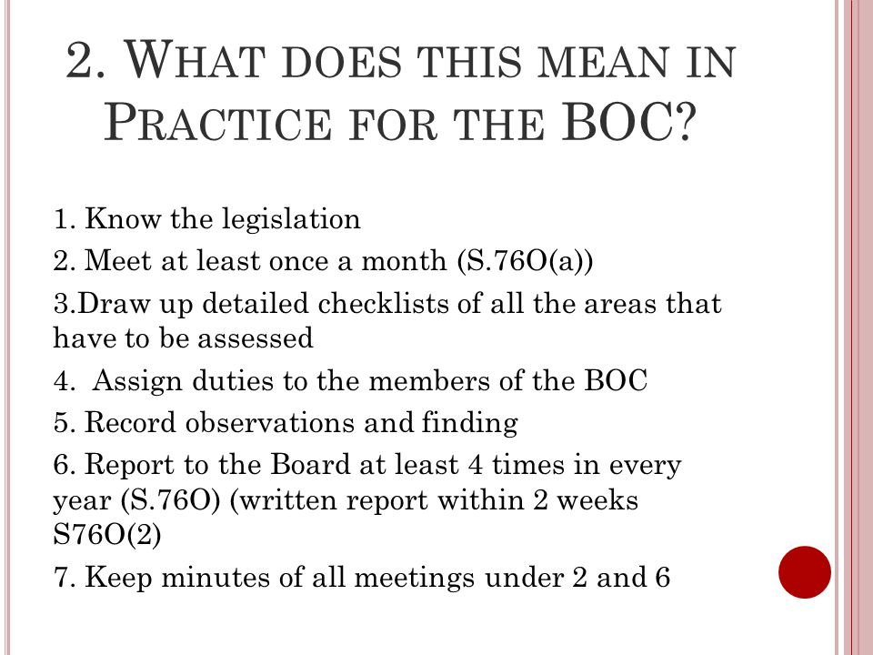 2. W HAT DOES THIS MEAN IN P RACTICE FOR THE BOC? 1. Know the legislation 2. Meet at least once a month (S.76O(a)) 3.Draw up detailed checklists of al