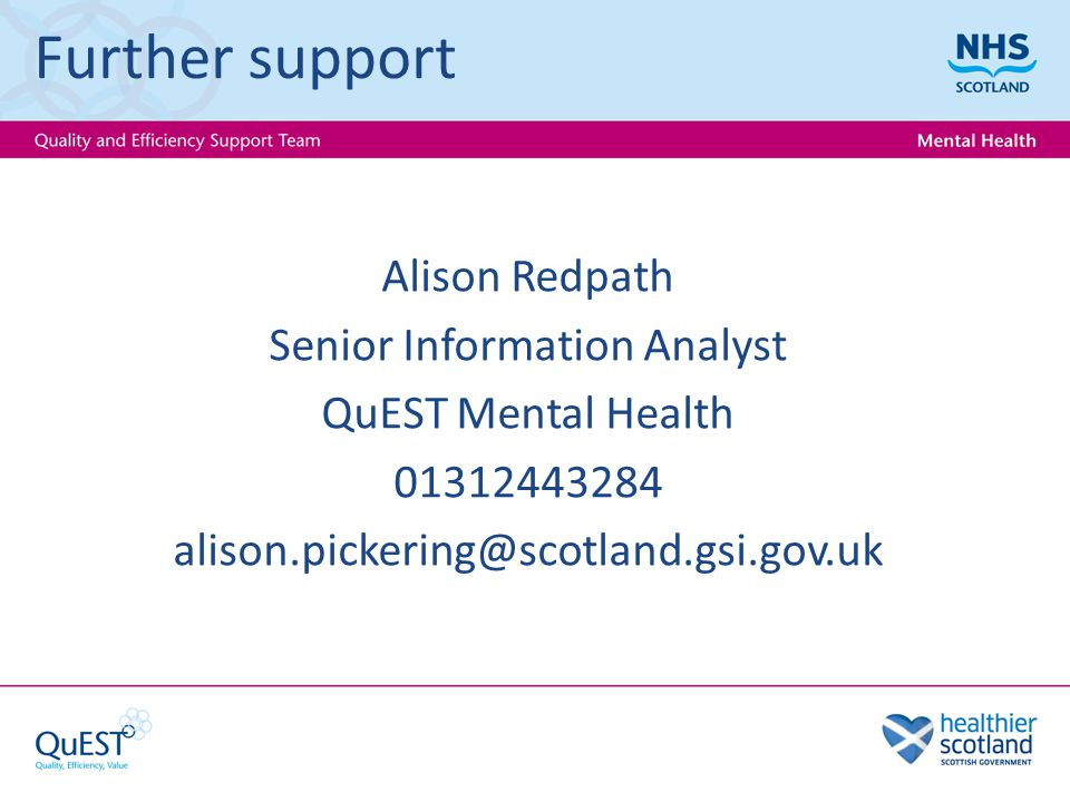 Further support Alison Redpath Senior Information Analyst QuEST Mental Health 01312443284 alison.pickering@scotland.gsi.gov.uk