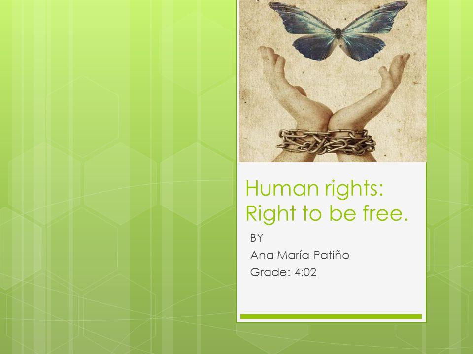 Human rights: Right to be free. BY Ana María Patiño Grade: 4:02