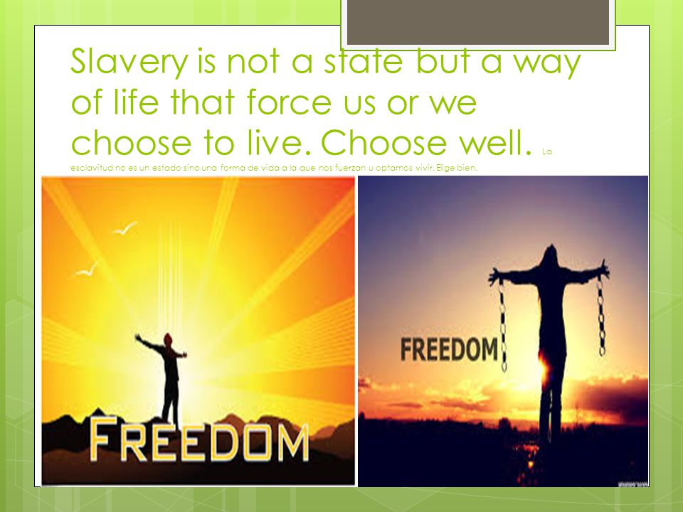 Slavery is not a state but a way of life that force us or we choose to live.