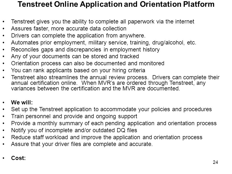 24 Tenstreet Online Application and Orientation Platform Tenstreet gives you the ability to complete all paperwork via the internet Assures faster, more accurate data collection Drivers can complete the application from anywhere.