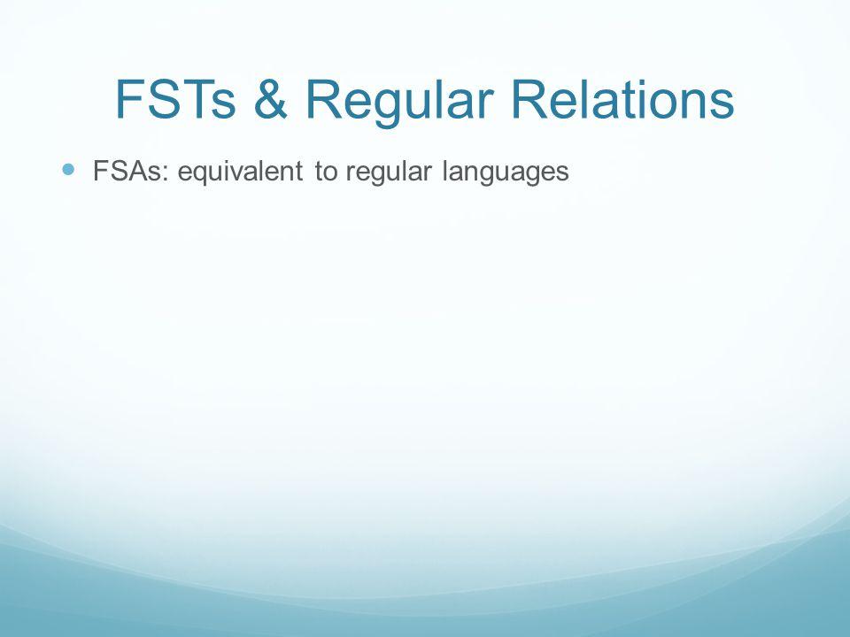 FSTs & Regular Relations FSAs: equivalent to regular languages